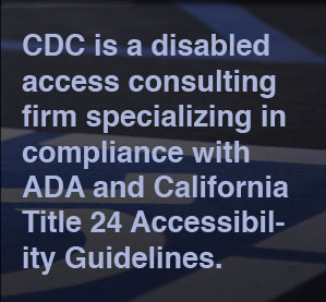 CDC is a disabled access consulting firm specializing in compliance with ADA and California Title 24 Accessibility Guidelines.